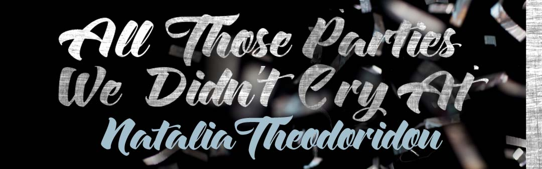 """All Those Parties We Didn't Cry At"" by Natalia Theodoridou"