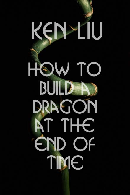 How to Build a Dragon at the End of Time by Ken Liu